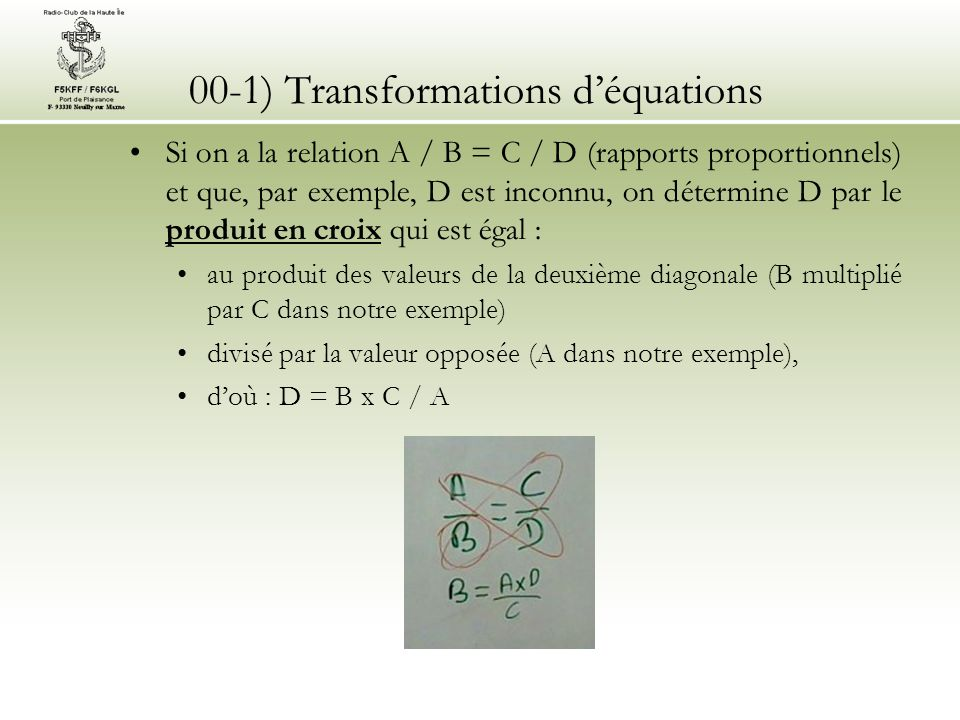 00-1) Transformations déquations Si on a la relation A / B = C / D (rapports proportionnels) et que, par exemple, D est inconnu, on détermine D par le