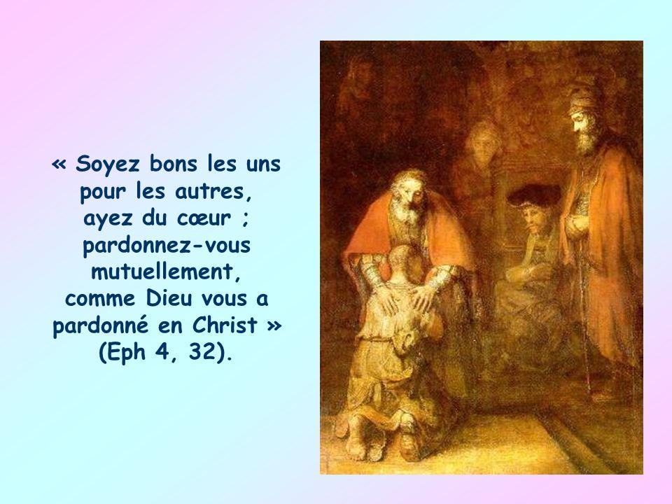 « Soyez bons les uns pour les autres, ayez du cœur ; pardonnez-vous mutuellement, comme Dieu vous a pardonné en Christ » (Eph 4, 32).