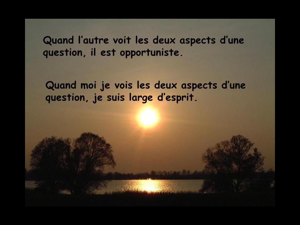 Quand lautre voit les deux aspects dune question, il est opportuniste. Quand moi je vois les deux aspects dune question, je suis large desprit.