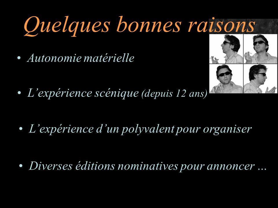 Quelques bonnes raisons Autonomie matérielle Lexpérience dun polyvalent pour organiser Lexpérience scénique (depuis 12 ans) Diverses éditions nominatives pour annoncer …