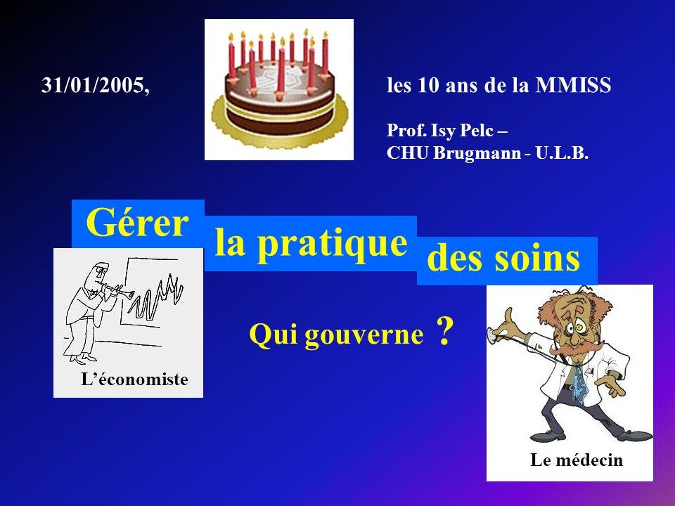 Prof. Isy Pelc – CHU Brugmann - U.L.B. 31/01/2005, Gérer la pratique des soins les 10 ans de la MMISS Qui gouverne ? Léconomiste Le médecin