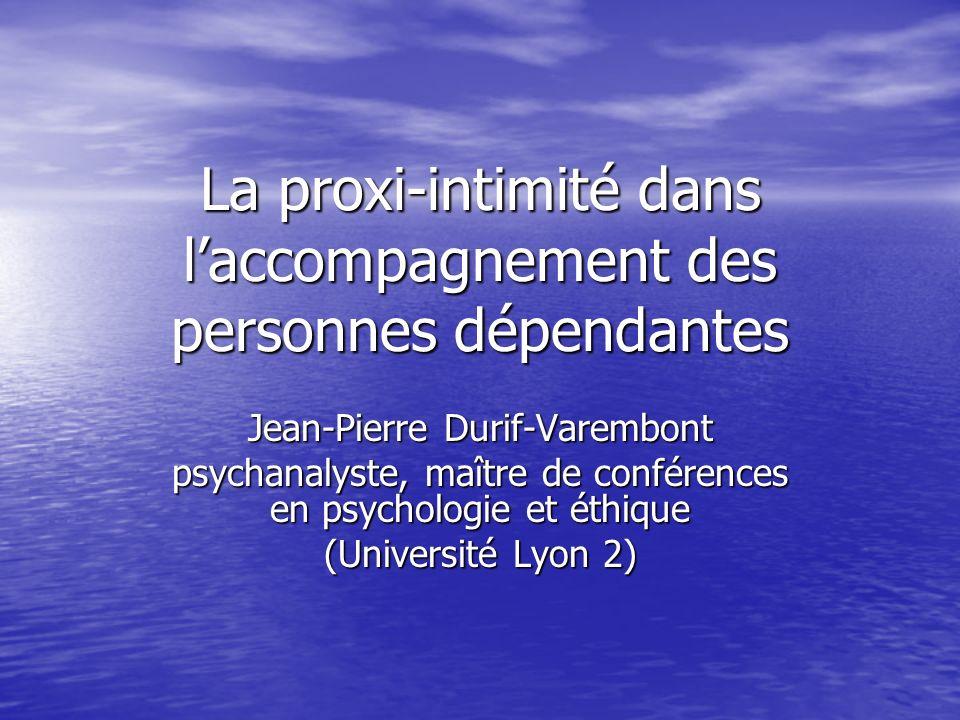 La proxi-intimité dans laccompagnement des personnes dépendantes Jean-Pierre Durif-Varembont psychanalyste, maître de conférences en psychologie et ét