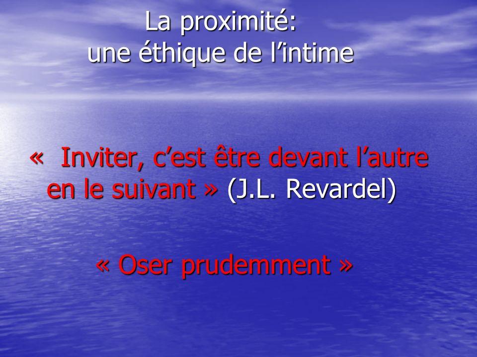 La proximité: une éthique de lintime La proximité: une éthique de lintime « Inviter, cest être devant lautre en le suivant » (J.L. Revardel) « Oser pr