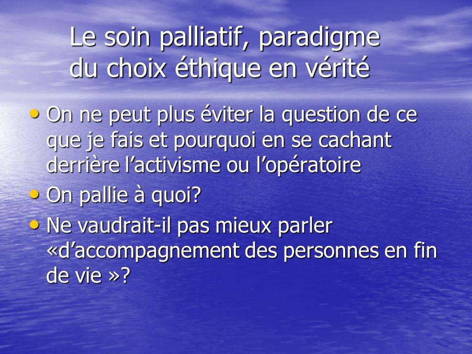Le soin palliatif, paradigme du choix éthique en vérité Le soin palliatif, paradigme du choix éthique en vérité On ne peut plus éviter la question de