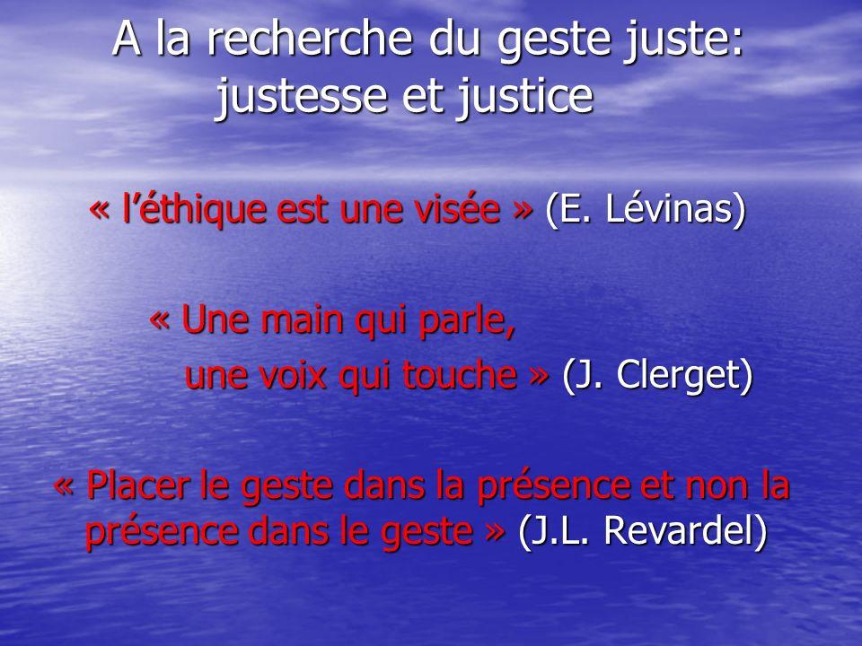 A la recherche du geste juste: justesse et justice A la recherche du geste juste: justesse et justice « léthique est une visée » (E. Lévinas) « léthiq