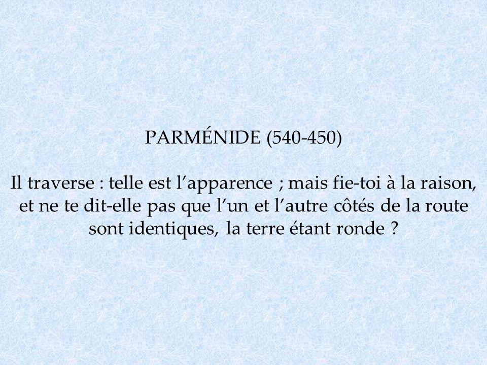 PARMÉNIDE (540-450) Il traverse : telle est lapparence ; mais fie-toi à la raison, et ne te dit-elle pas que lun et lautre côtés de la route sont iden