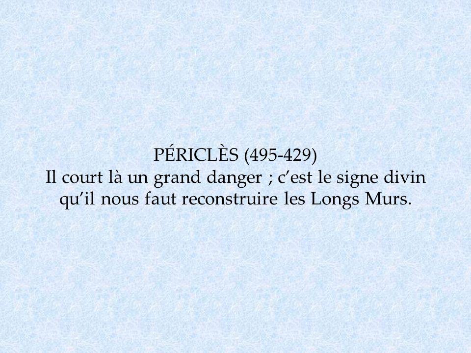 PÉRICLÈS (495-429) Il court là un grand danger ; cest le signe divin quil nous faut reconstruire les Longs Murs.