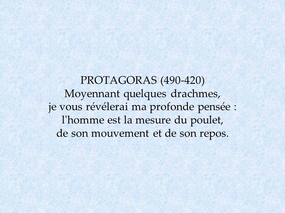 PROTAGORAS (490-420) Moyennant quelques drachmes, je vous révélerai ma profonde pensée : l'homme est la mesure du poulet, de son mouvement et de son r