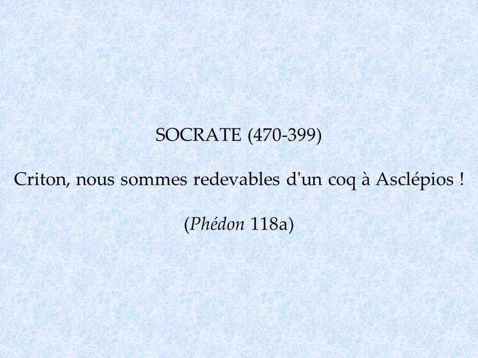 SOCRATE (470-399) Criton, nous sommes redevables d'un coq à Asclépios ! (Phédon 118a)
