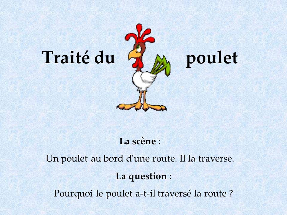 Traité du poulet La scène : Un poulet au bord d'une route. Il la traverse. La question : Pourquoi le poulet a-t-il traversé la route ?