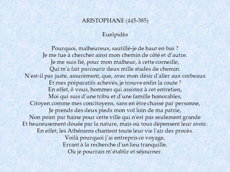 ARISTOPHANE (445-385) Euelpidès Pourquoi, malheureux, sautillé-je de haut en bas ? Je me tue à chercher ainsi mon chemin de côté et d'autre. Je me sui
