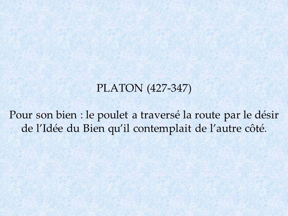 PLATON (427-347) Pour son bien : le poulet a traversé la route par le désir de lIdée du Bien quil contemplait de lautre côté.