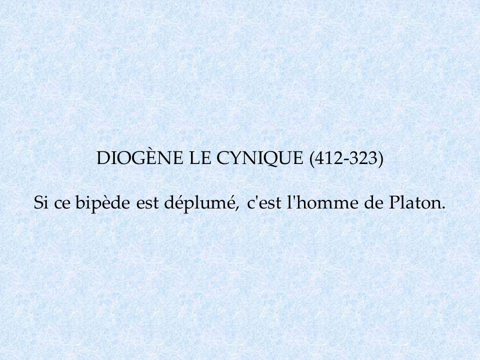 DIOGÈNE LE CYNIQUE (412-323) Si ce bipède est déplumé, c'est l'homme de Platon.