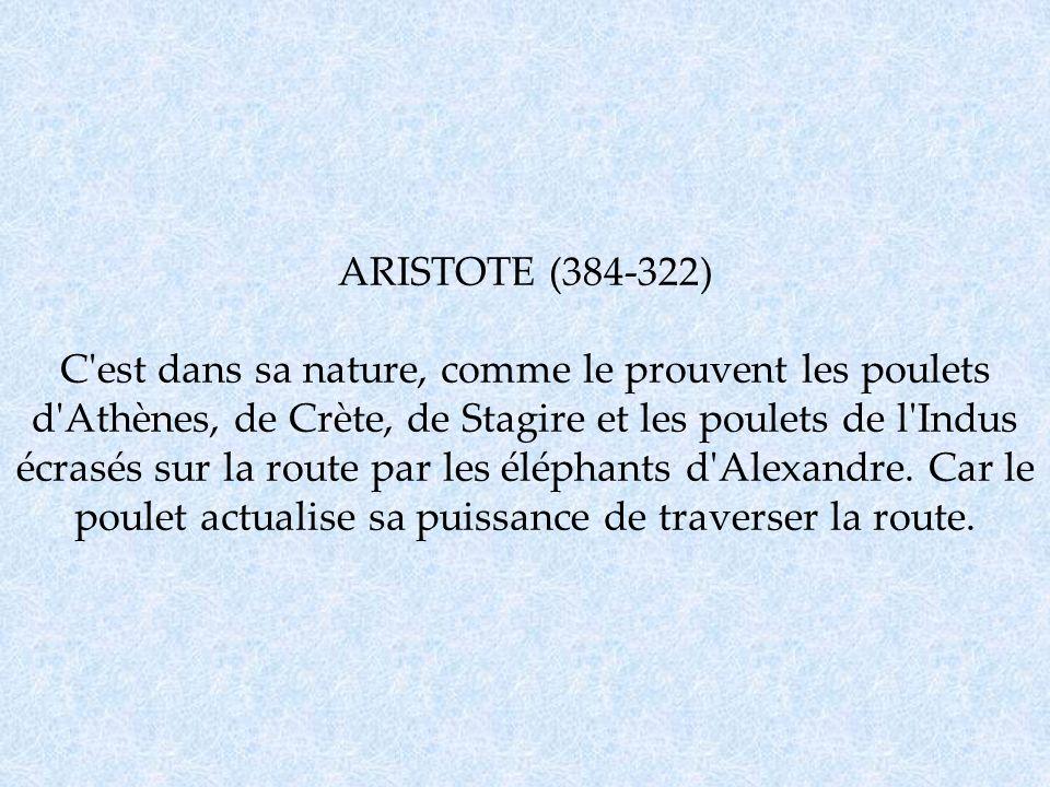 ARISTOTE (384-322) C'est dans sa nature, comme le prouvent les poulets d'Athènes, de Crète, de Stagire et les poulets de l'Indus écrasés sur la route