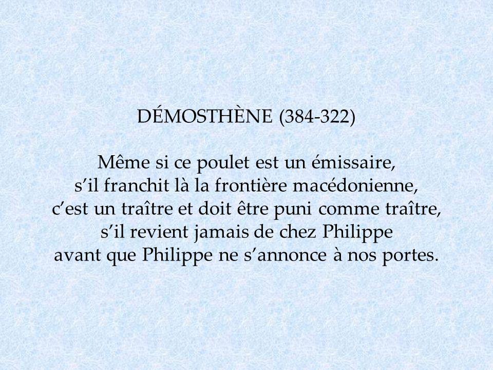 DÉMOSTHÈNE (384-322) Même si ce poulet est un émissaire, sil franchit là la frontière macédonienne, cest un traître et doit être puni comme traître, s