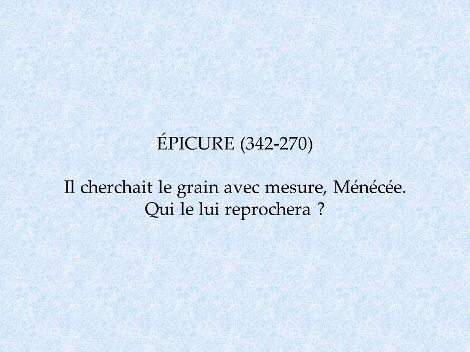 ÉPICURE (342-270) Il cherchait le grain avec mesure, Ménécée. Qui le lui reprochera ?