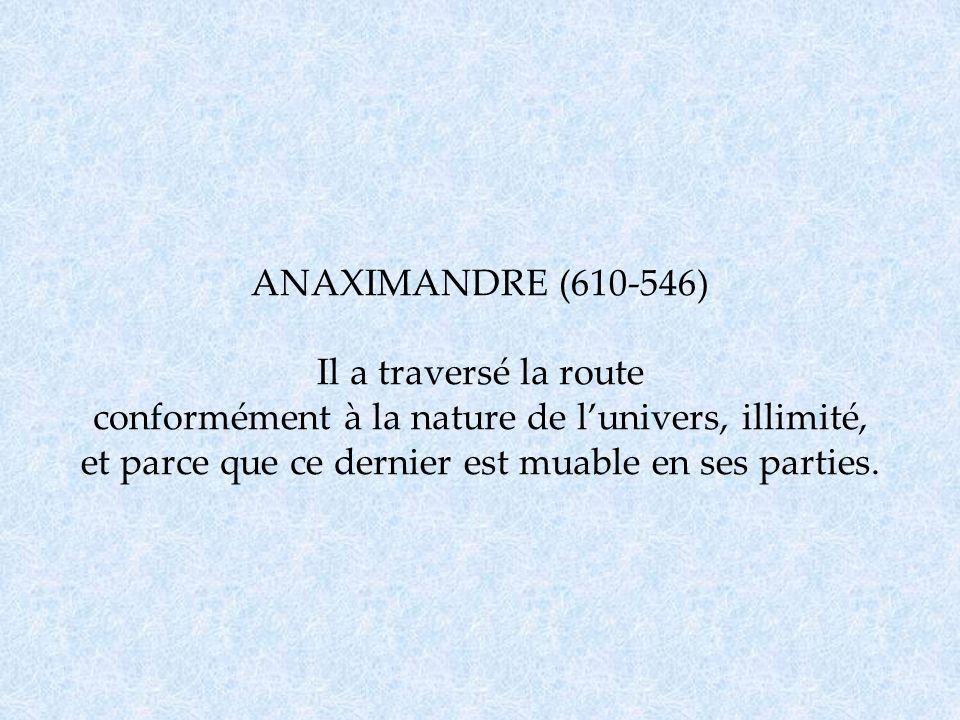 ANAXIMANDRE (610-546) Il a traversé la route conformément à la nature de lunivers, illimité, et parce que ce dernier est muable en ses parties.