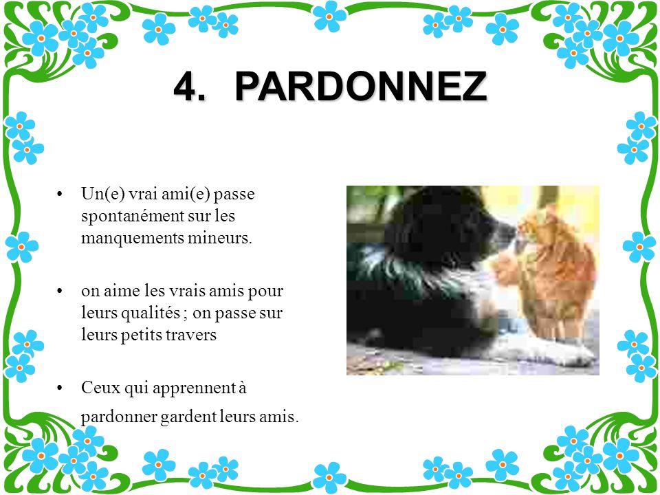 4.PARDONNEZ Un(e) vrai ami(e) passe spontanément sur les manquements mineurs.