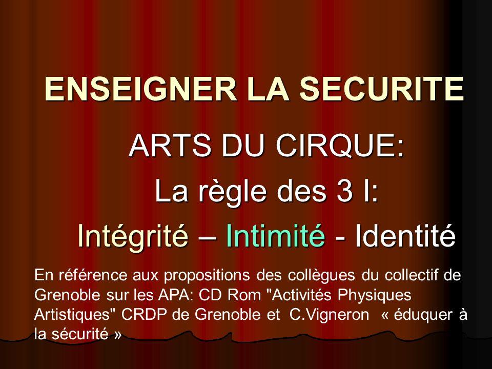 ENSEIGNER LA SECURITE ARTS DU CIRQUE: La règle des 3 I: Intégrité – Intimité - Identité En référence aux propositions des collègues du collectif de Gr