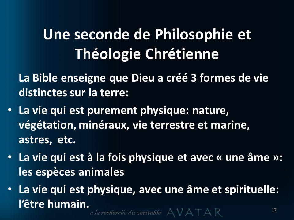 Une seconde de Philosophie et Théologie Chrétienne La Bible enseigne que Dieu a créé 3 formes de vie distinctes sur la terre: La vie qui est purement physique: nature, végétation, minéraux, vie terrestre et marine, astres, etc.