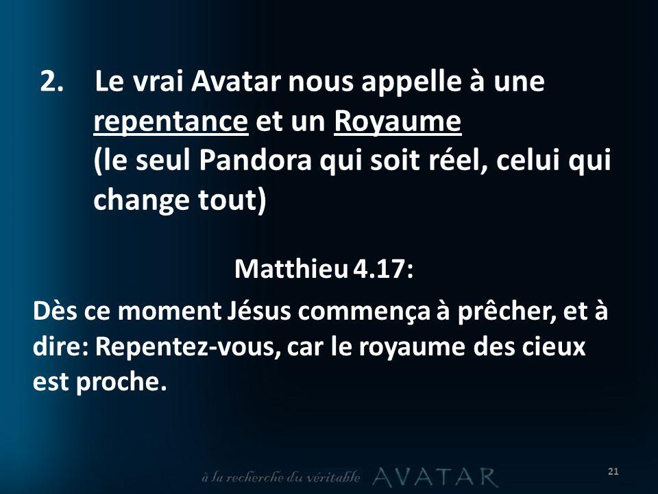 2. Le vrai Avatar nous appelle à une repentance et un Royaume (le seul Pandora qui soit réel, celui qui change tout) Matthieu 4.17: Dès ce moment Jésu