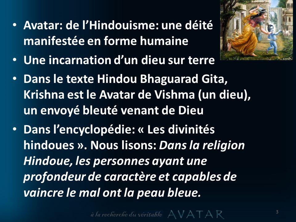 Avatar: de lHindouisme: une déité manifestée en forme humaine Une incarnation dun dieu sur terre Dans le texte Hindou Bhaguarad Gita, Krishna est le Avatar de Vishma (un dieu), un envoyé bleuté venant de Dieu Dans lencyclopédie: « Les divinités hindoues ».