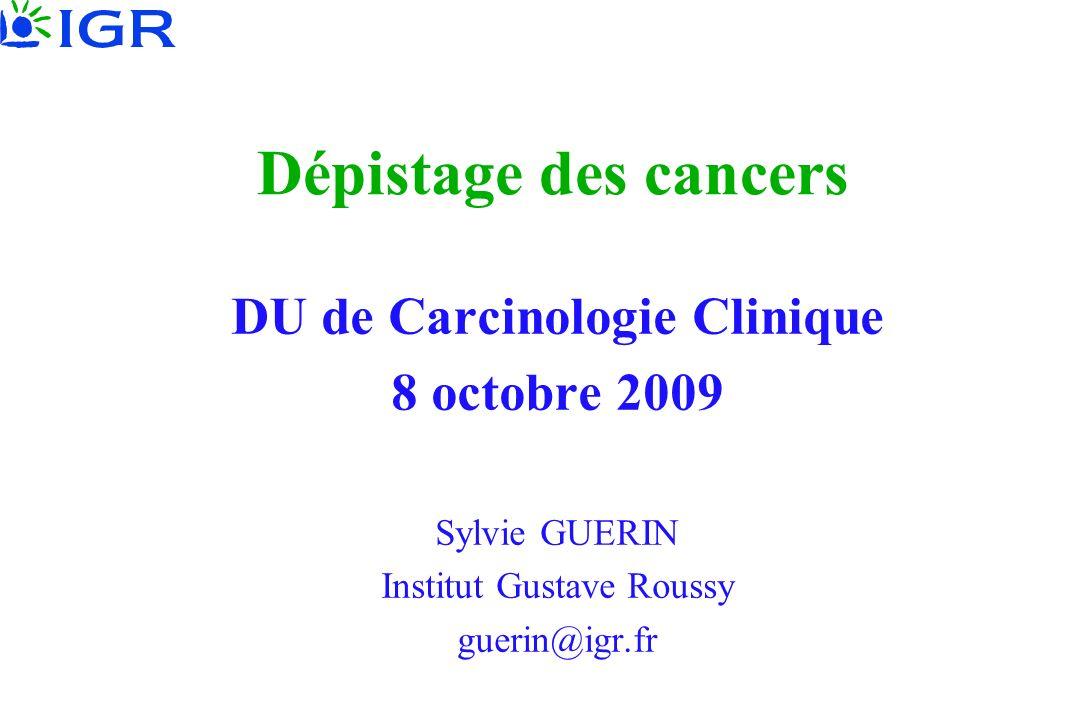 Dépistage des cancers DU de Carcinologie Clinique 8 octobre 2009 Sylvie GUERIN Institut Gustave Roussy guerin@igr.fr