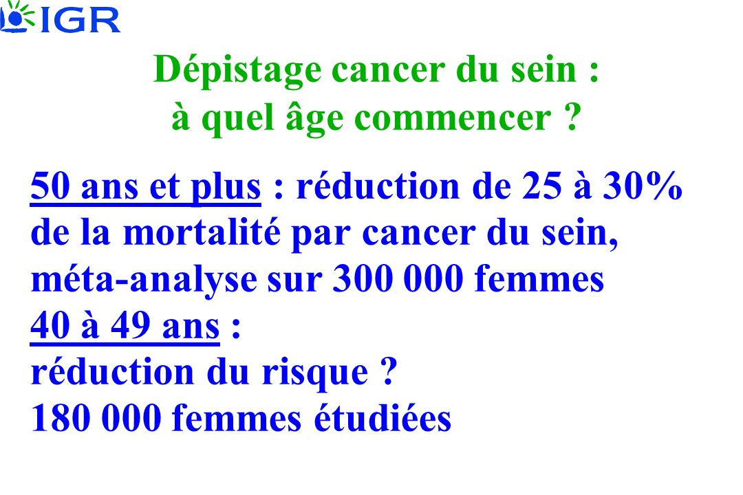 Dépistage cancer du sein : à quel âge commencer ? 50 ans et plus : réduction de 25 à 30% de la mortalité par cancer du sein, méta-analyse sur 300 000