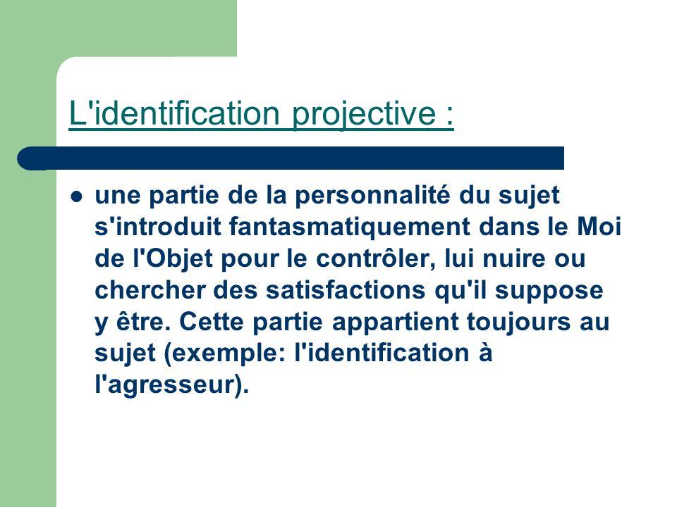 L'identification projective : une partie de la personnalité du sujet s'introduit fantasmatiquement dans le Moi de l'Objet pour le contrôler, lui nuire