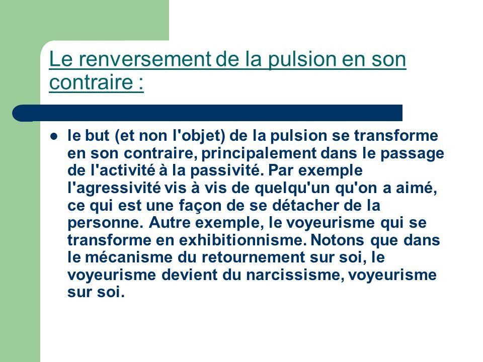 Le renversement de la pulsion en son contraire : le but (et non l'objet) de la pulsion se transforme en son contraire, principalement dans le passage