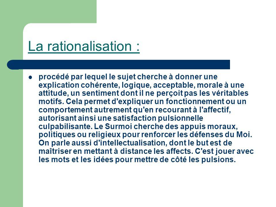 La rationalisation : procédé par lequel le sujet cherche à donner une explication cohérente, logique, acceptable, morale à une attitude, un sentiment