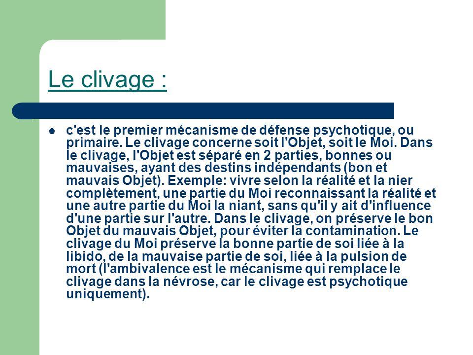 Le clivage : c'est le premier mécanisme de défense psychotique, ou primaire. Le clivage concerne soit l'Objet, soit le Moi. Dans le clivage, l'Objet e