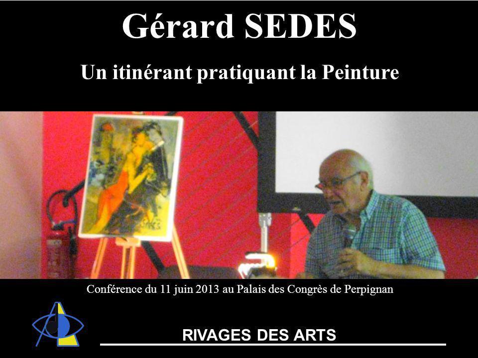 Théâtre de lArchipel Gérard SEDES Un itinérant pratiquant la Peinture Conférence du 11 juin 2013 au Palais des Congrès de Perpignan RIVAGES DES ARTS