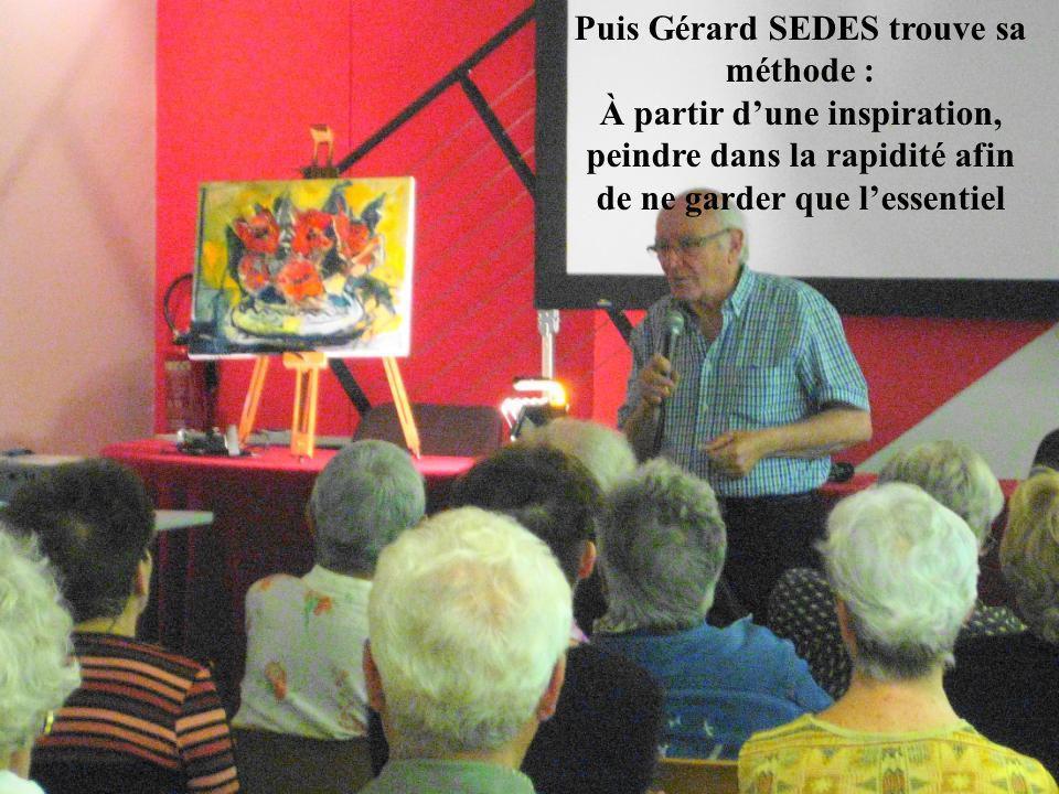 Puis Gérard SEDES trouve sa méthode : À partir dune inspiration, peindre dans la rapidité afin de ne garder que lessentiel
