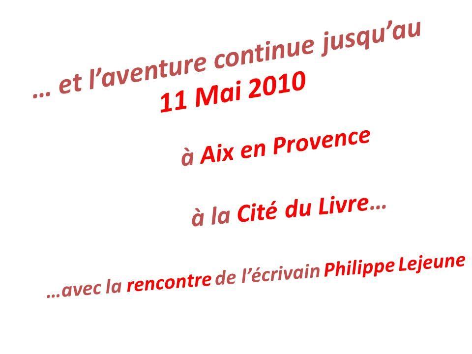 … et laventure continue jusquau 11 Mai 2010 à Aix en Provence à la Cité du Livre… …avec la rencontre de lécrivain Philippe Lejeune