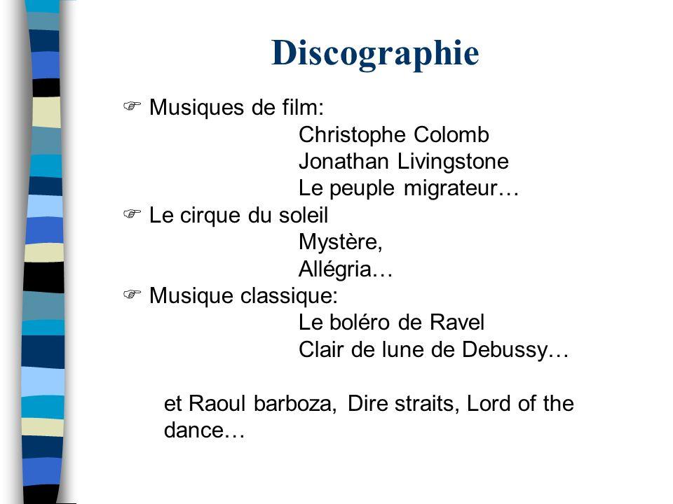 Discographie Musiques de film: Christophe Colomb Jonathan Livingstone Le peuple migrateur… Le cirque du soleil Mystère, Allégria… Musique classique: L