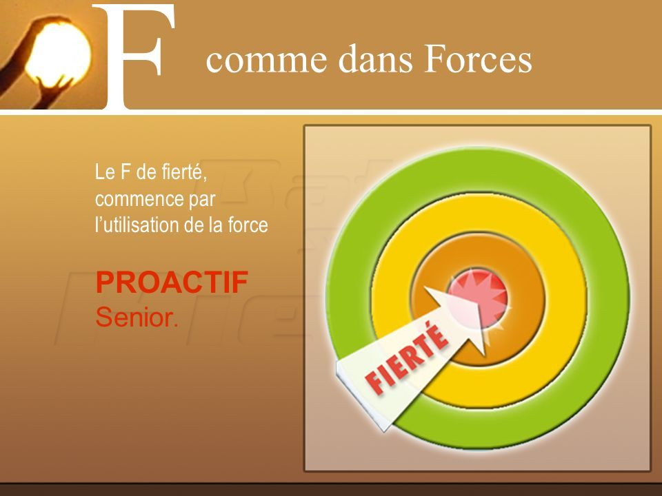 Le F de fierté, commence par lutilisation de la force PROACTIF Senior. comme dans Forces F