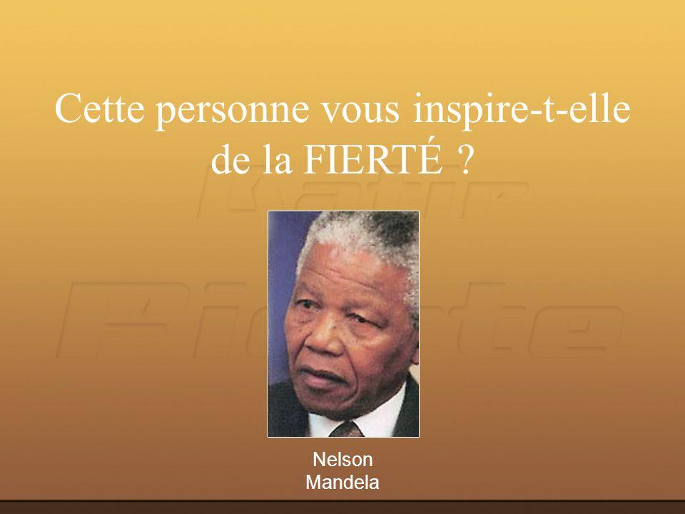 Nelson Mandela Cette personne vous inspire-t-elle de la FIERTÉ ?