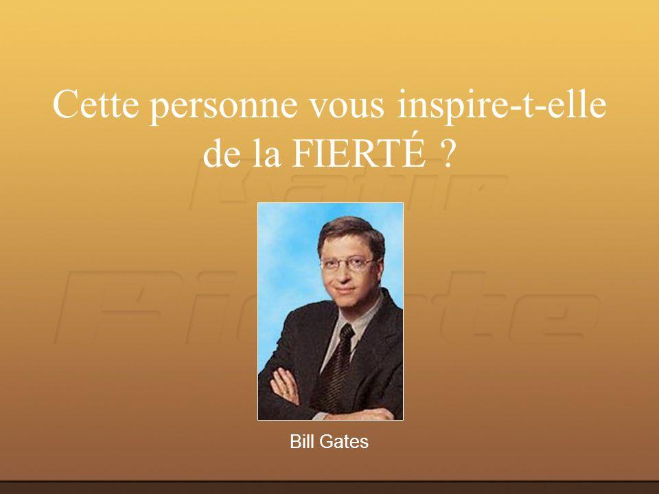 Bill Gates Cette personne vous inspire-t-elle de la FIERTÉ ?