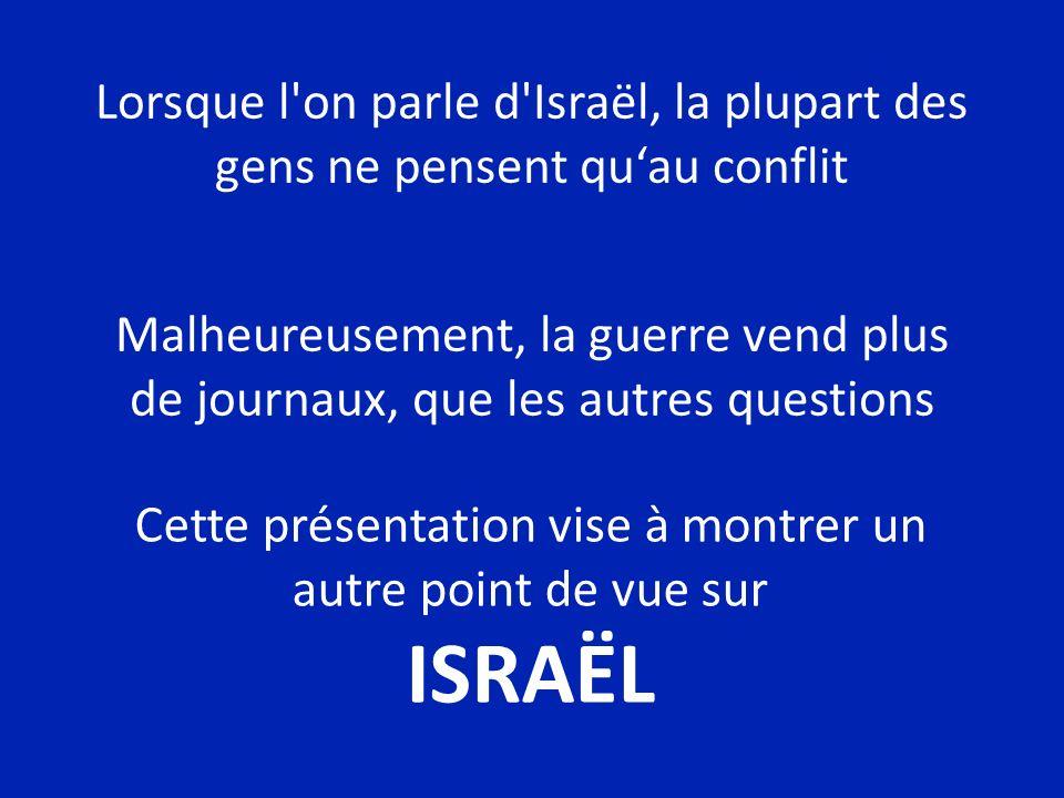 Lorsque l on parle d Israël, la plupart des gens ne pensent quau conflit Malheureusement, la guerre vend plus de journaux, que les autres questions Cette présentation vise à montrer un autre point de vue sur ISRAËL