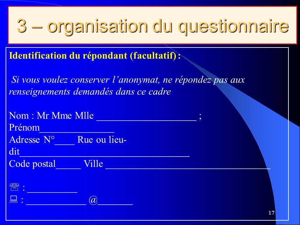 3 – organisation du questionnaire 17 Identification du répondant (facultatif) : Si vous voulez conserver lanonymat, ne répondez pas aux renseignements demandés dans ce cadre Nom : Mr Mme Mlle ____________________ ; Prénom_______________ Adresse N°____ Rue ou lieu- dit__________________________________ Code postal_____ Ville _________________________________ : __________ : ____________ @_______