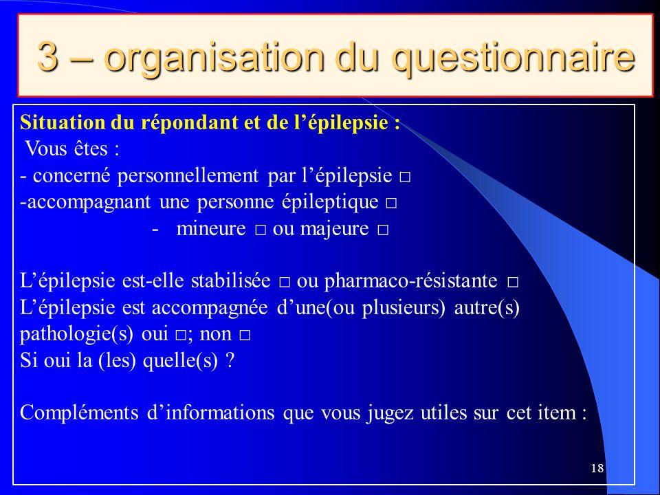 3 – organisation du questionnaire 18 Situation du répondant et de lépilepsie : Vous êtes : - concerné personnellement par lépilepsie -accompagnant une personne épileptique -mineure ou majeure Lépilepsie est-elle stabilisée ou pharmaco-résistante Lépilepsie est accompagnée dune(ou plusieurs) autre(s) pathologie(s) oui ; non Si oui la (les) quelle(s) .