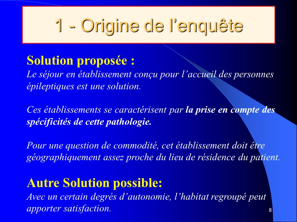 1 - Origine de lenquête 8 Solution proposée : Le séjour en établissement conçu pour laccueil des personnes épileptiques est une solution.