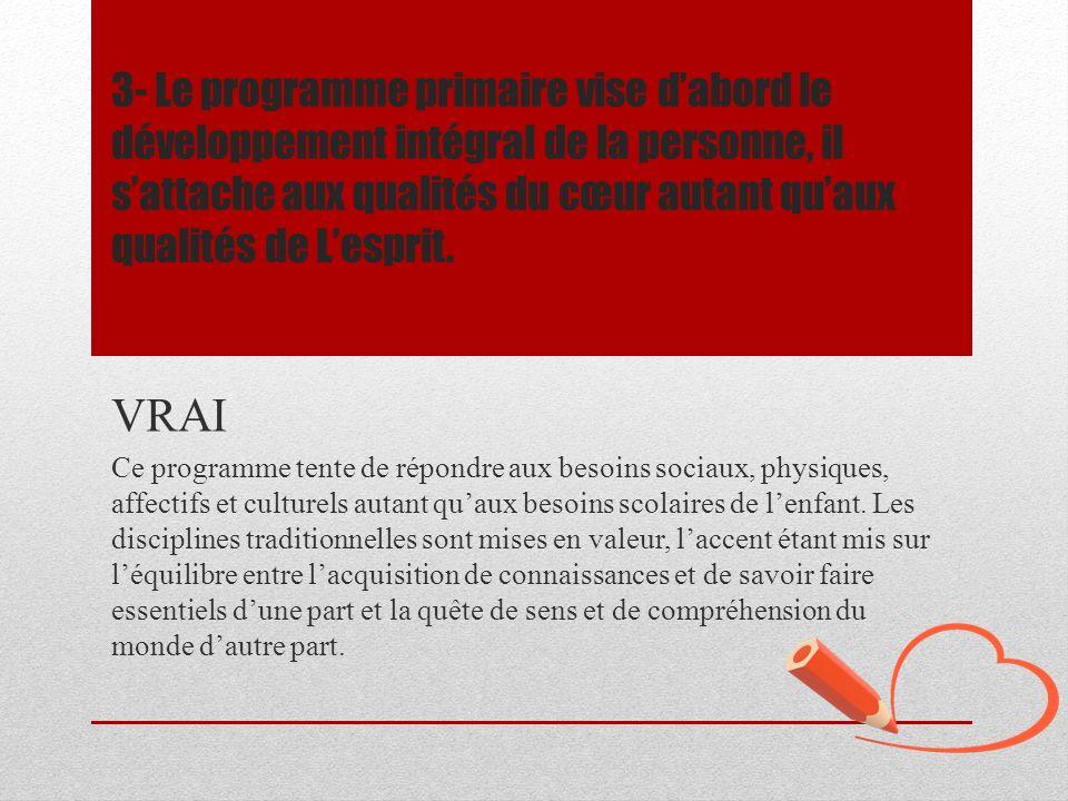 3- Le programme primaire vise dabord le développement intégral de la personne, il sattache aux qualités du cœur autant quaux qualités de Lesprit. VRAI