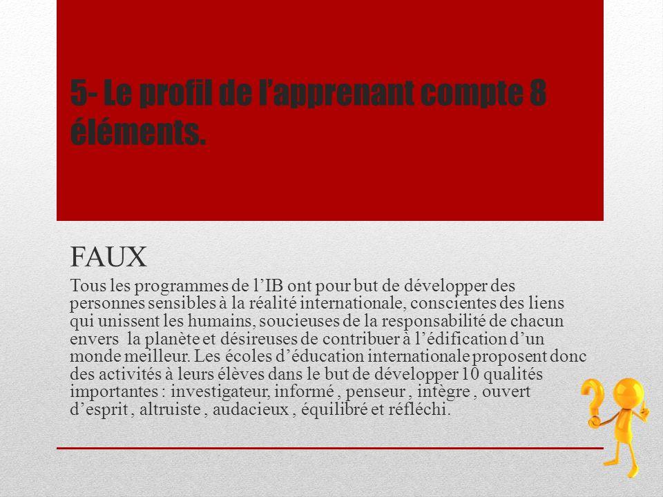 5- Le profil de lapprenant compte 8 éléments. FAUX Tous les programmes de lIB ont pour but de développer des personnes sensibles à la réalité internat