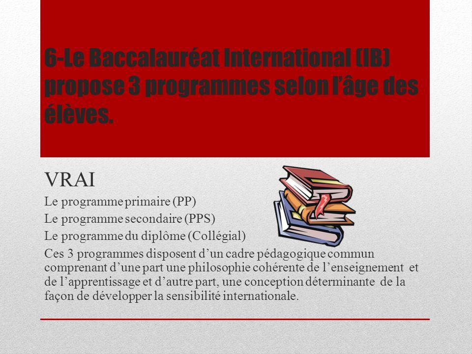 6-Le Baccalauréat International (IB) propose 3 programmes selon lâge des élèves. VRAI Le programme primaire (PP) Le programme secondaire (PPS) Le prog