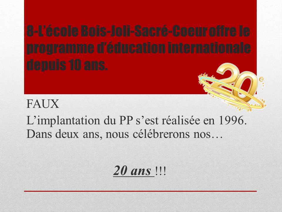 8-Lécole Bois-Joli-Sacré-Coeur offre le programme déducation internationale depuis 10 ans. FAUX Limplantation du PP sest réalisée en 1996. Dans deux a