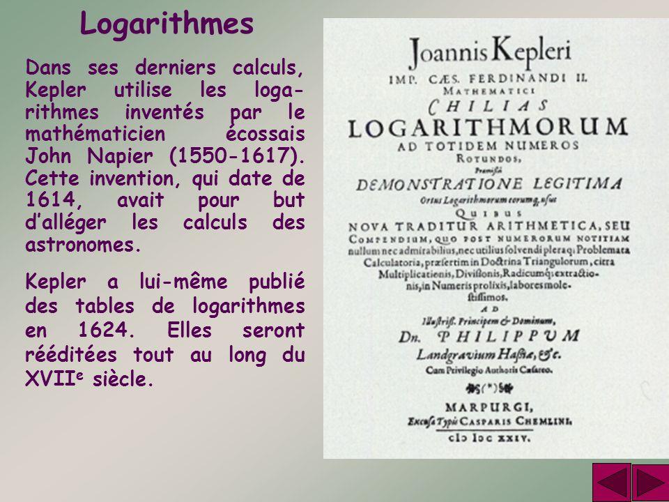 Logarithmes Dans ses derniers calculs, Kepler utilise les loga- rithmes inventés par le mathématicien écossais John Napier (1550-1617). Cette inventio