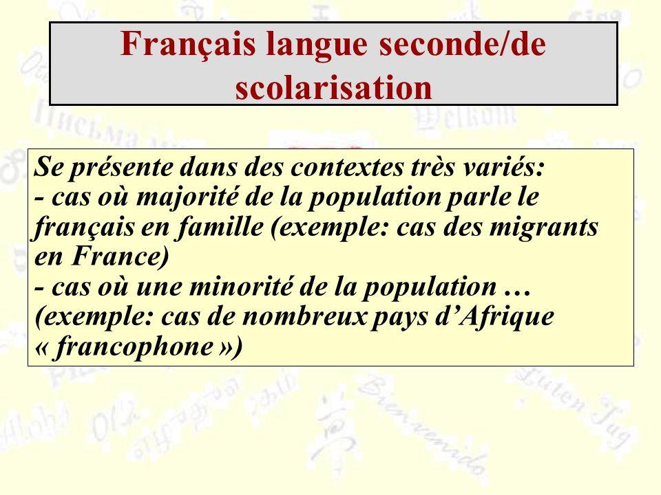 Se présente dans des contextes très variés: - cas où majorité de la population parle le français en famille (exemple: cas des migrants en France) - cas où une minorité de la population … (exemple: cas de nombreux pays dAfrique « francophone ») Français langue seconde/de scolarisation