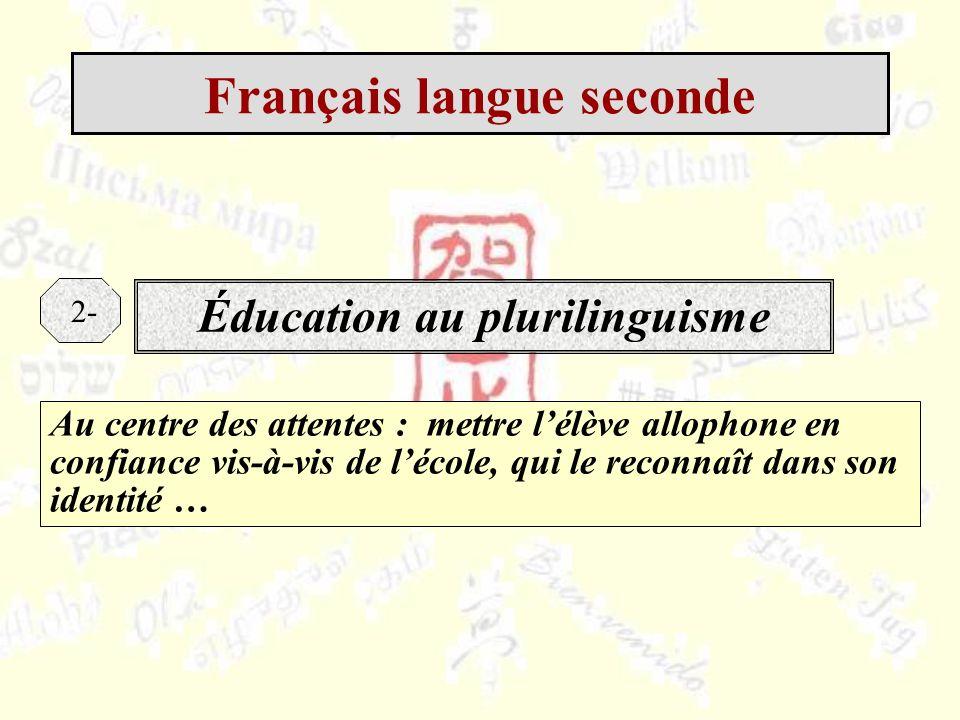 Au centre des attentes : mettre lélève allophone en confiance vis-à-vis de lécole, qui le reconnaît dans son identité … Éducation au plurilinguisme 2- Français langue seconde